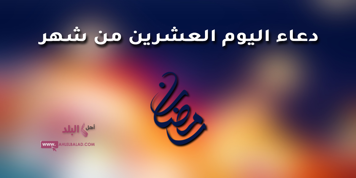دعاء اليوم العشرين من شهر رمضان 2019 المبارك مصور و مكتوب و فضل و ثواب الدعاء به